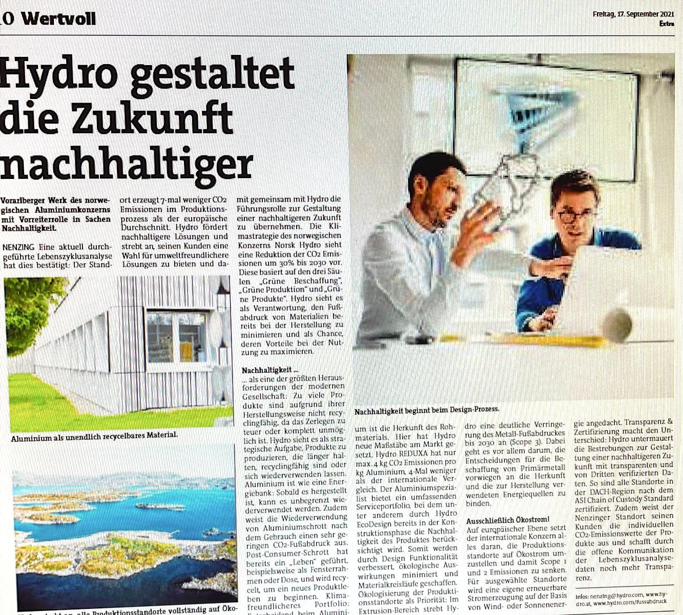 """Hydro gestaltet die Zukunft nachhaltiger: Vorarlberger Werk in Nenzing des norwegischen Aluminiumkonzerns mit Vorreiterrolle in Sachen Nachhaltigkeit. Eine aktuell durchgeführte Lebenszyklusanalyse hat dies bestätigt: Der Standort erzeugt 7-mal weniger CO2-Emissionen im Produktionsprozess als der europäische Durchschnitt. Hydro fördert nachhaltigere Lösungen und strebt an, seinen Kunden eine Wahl für umweltfreundlichere Lösungen zu bieten und damit gemeinsam mit Hydro die Führungsrolle zur Gestaltung einer nachhaltigeren Zukunft zu übernehmen. Die Klimastrategie des norwegischen Konzerns Norsk Hydro sieht eine Reduktion der CO2 Emissionen um 30% bis 2030 vor. (VN-Extra """"Wertvoll"""" 17.9.21)"""